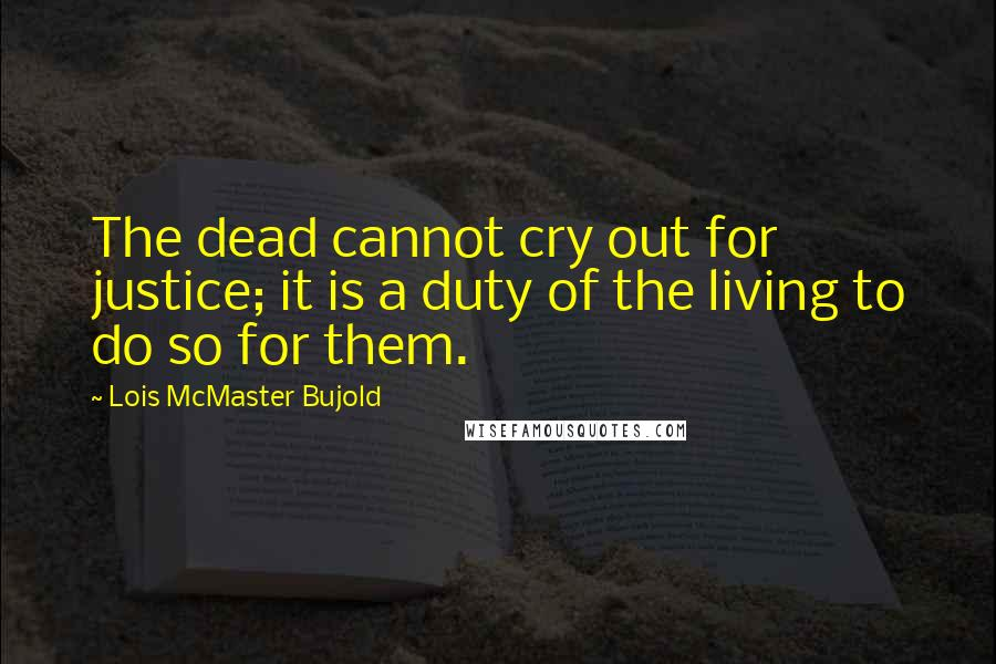 Lois McMaster Bujold quotes: The dead cannot cry out for justice; it is a duty of the living to do so for them.