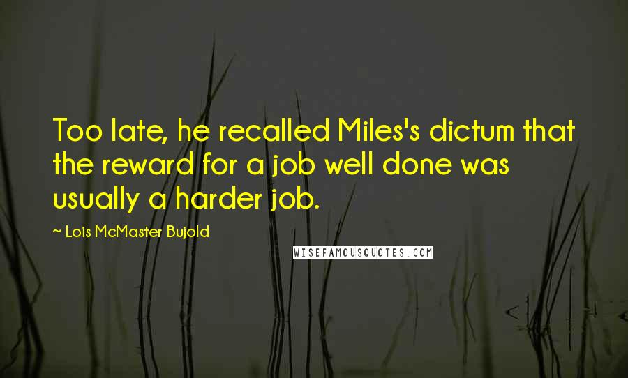 Lois McMaster Bujold quotes: Too late, he recalled Miles's dictum that the reward for a job well done was usually a harder job.