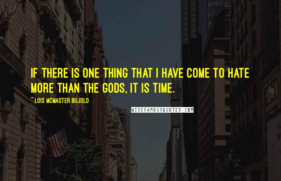 Lois McMaster Bujold quotes: If there is one thing that I have come to hate more than the gods, it is time.