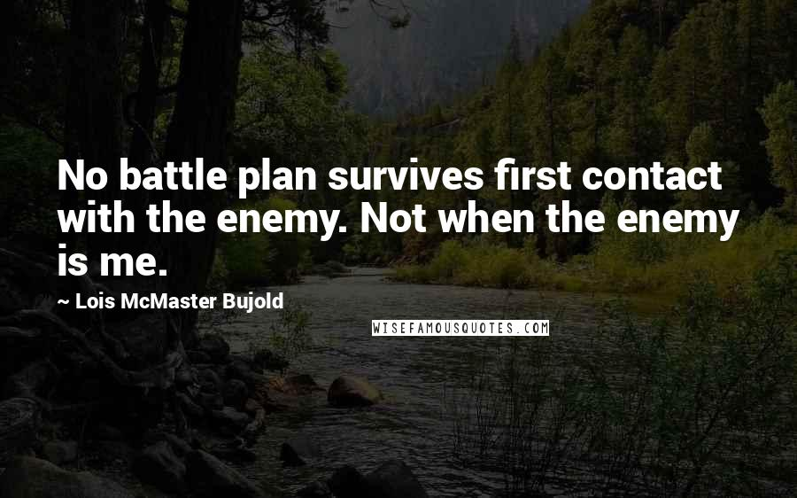 Lois McMaster Bujold quotes: No battle plan survives first contact with the enemy. Not when the enemy is me.