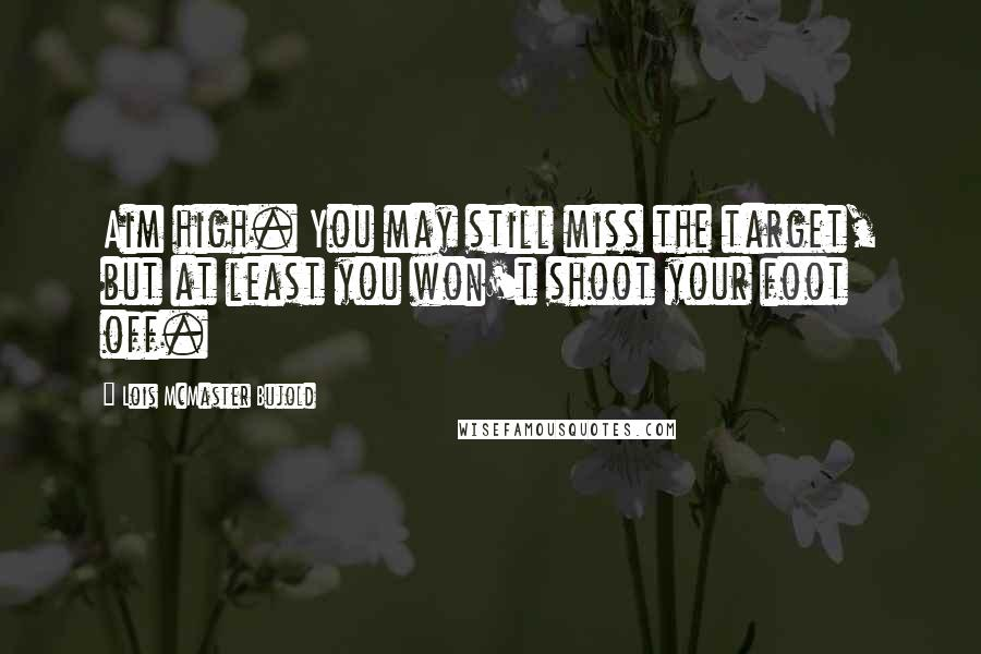 Lois McMaster Bujold quotes: Aim high. You may still miss the target, but at least you won't shoot your foot off.