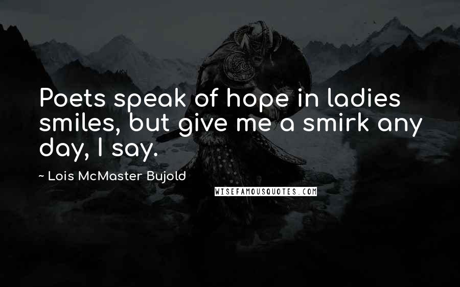 Lois McMaster Bujold quotes: Poets speak of hope in ladies smiles, but give me a smirk any day, I say.