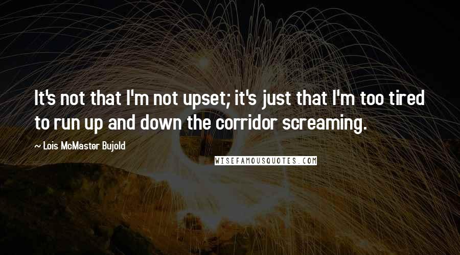 Lois McMaster Bujold quotes: It's not that I'm not upset; it's just that I'm too tired to run up and down the corridor screaming.