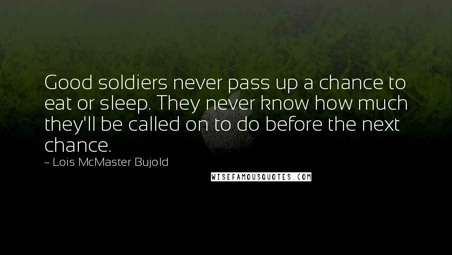 Lois McMaster Bujold quotes: Good soldiers never pass up a chance to eat or sleep. They never know how much they'll be called on to do before the next chance.