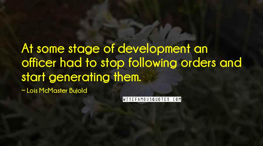 Lois McMaster Bujold quotes: At some stage of development an officer had to stop following orders and start generating them.