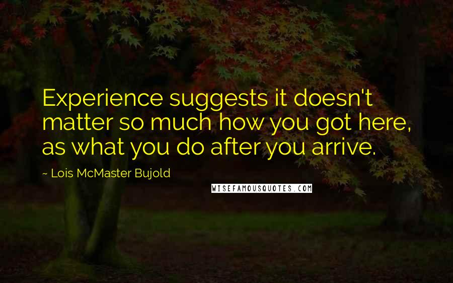 Lois McMaster Bujold quotes: Experience suggests it doesn't matter so much how you got here, as what you do after you arrive.