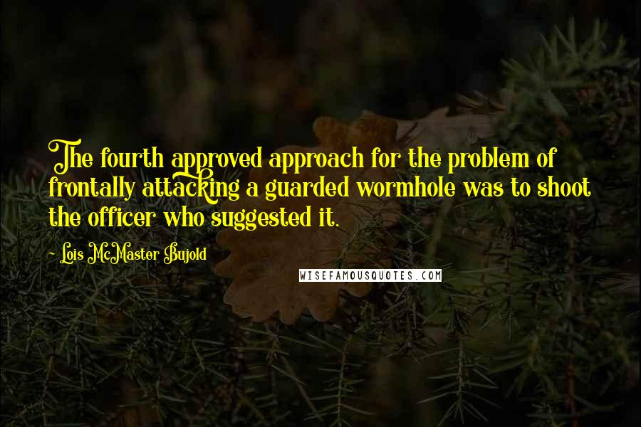 Lois McMaster Bujold quotes: The fourth approved approach for the problem of frontally attacking a guarded wormhole was to shoot the officer who suggested it.