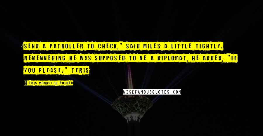 """Lois McMaster Bujold quotes: Send a patroller to check,"""" said Miles a little tightly. Remembering he was supposed to be a diplomat, he added, """"If you please."""" Teris"""