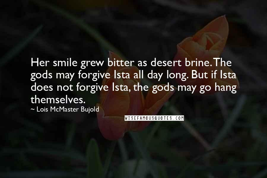 Lois McMaster Bujold quotes: Her smile grew bitter as desert brine. The gods may forgive Ista all day long. But if Ista does not forgive Ista, the gods may go hang themselves.