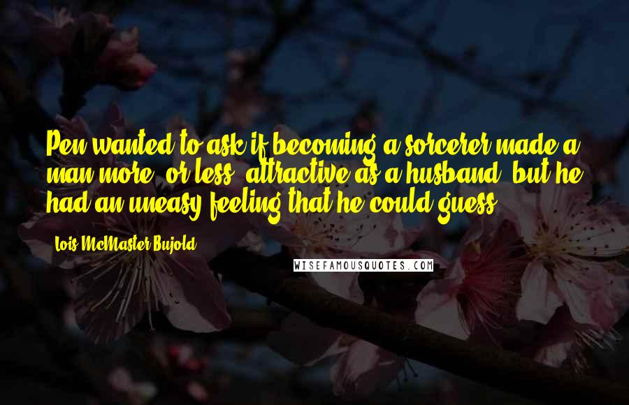 Lois McMaster Bujold quotes: Pen wanted to ask if becoming a sorcerer made a man more, or less, attractive as a husband, but he had an uneasy feeling that he could guess.
