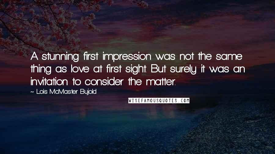 Lois McMaster Bujold quotes: A stunning first impression was not the same thing as love at first sight. But surely it was an invitation to consider the matter.