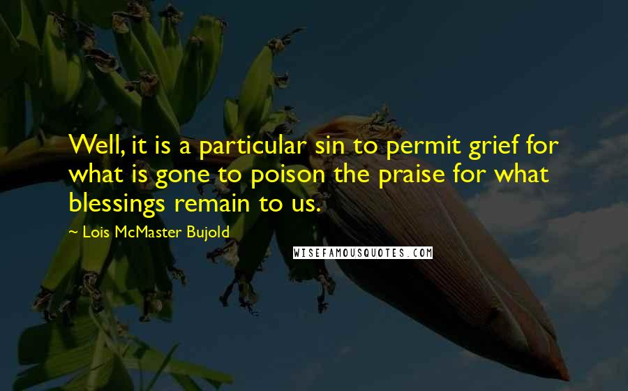 Lois McMaster Bujold quotes: Well, it is a particular sin to permit grief for what is gone to poison the praise for what blessings remain to us.