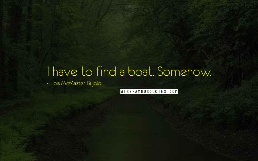 Lois McMaster Bujold quotes: I have to find a boat. Somehow.