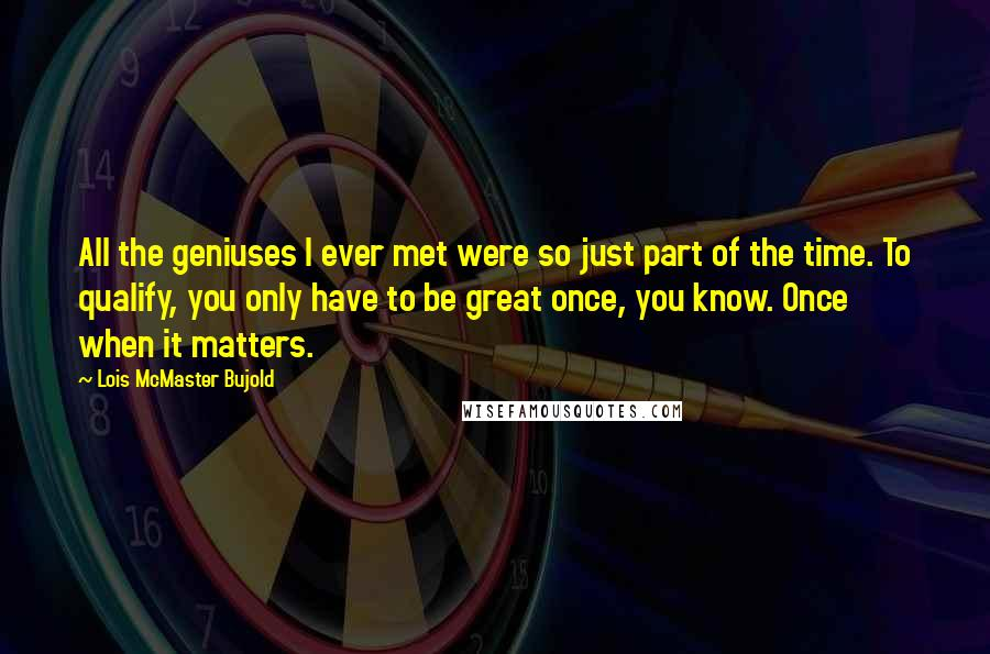 Lois McMaster Bujold quotes: All the geniuses I ever met were so just part of the time. To qualify, you only have to be great once, you know. Once when it matters.
