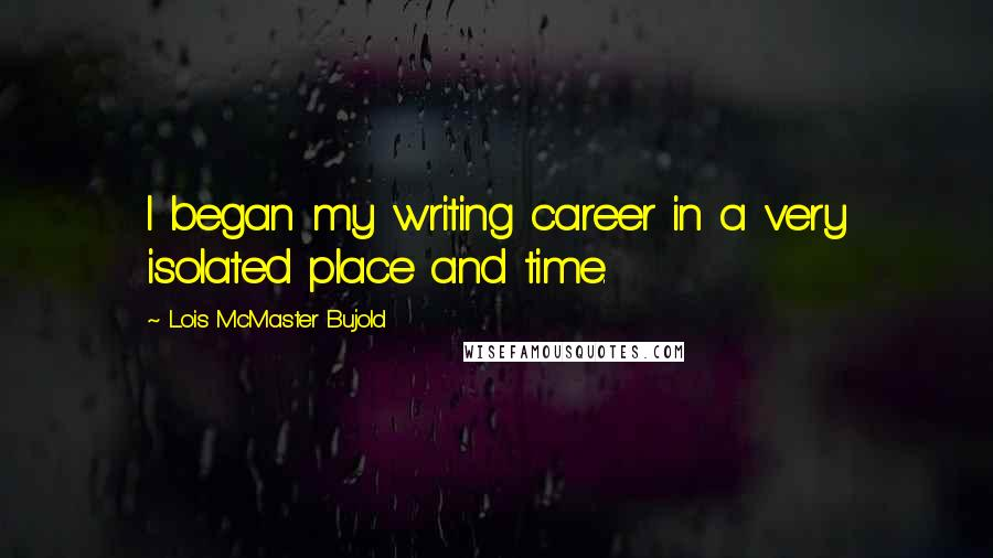 Lois McMaster Bujold quotes: I began my writing career in a very isolated place and time.