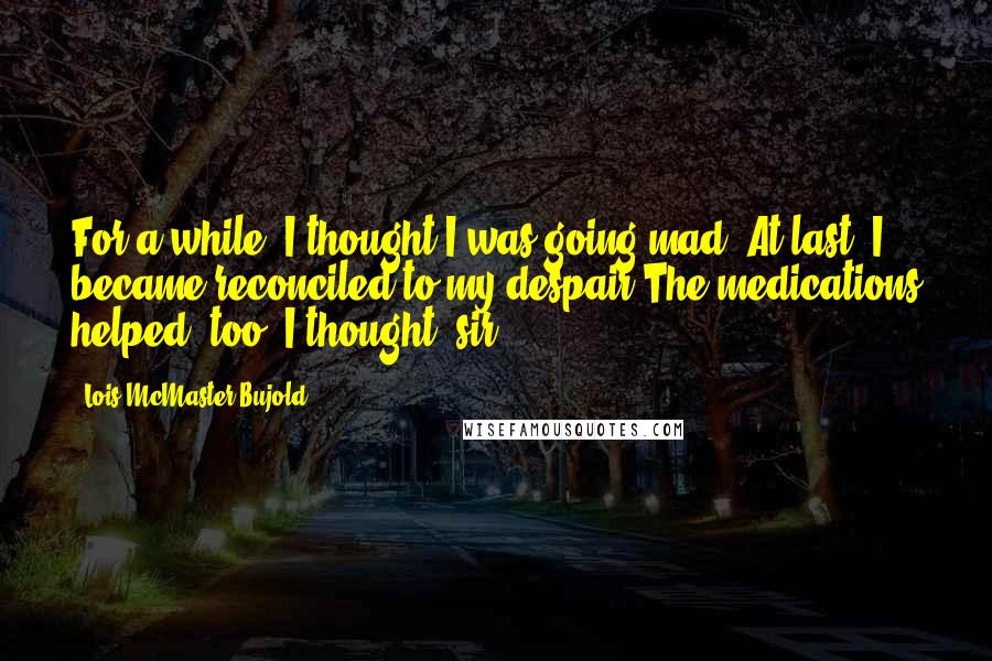 Lois McMaster Bujold quotes: For a while, I thought I was going mad. At last, I became reconciled to my despair.The medications helped, too, I thought, sir.