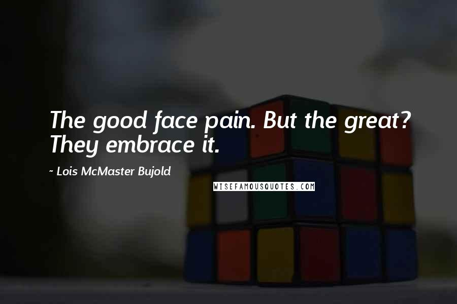 Lois McMaster Bujold quotes: The good face pain. But the great? They embrace it.
