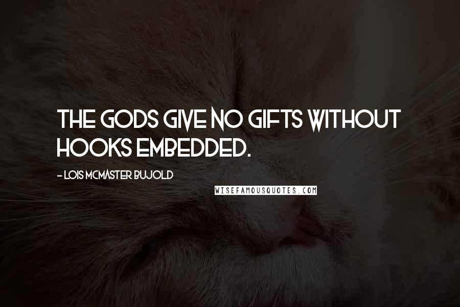 Lois McMaster Bujold quotes: The gods give no gifts without hooks embedded.