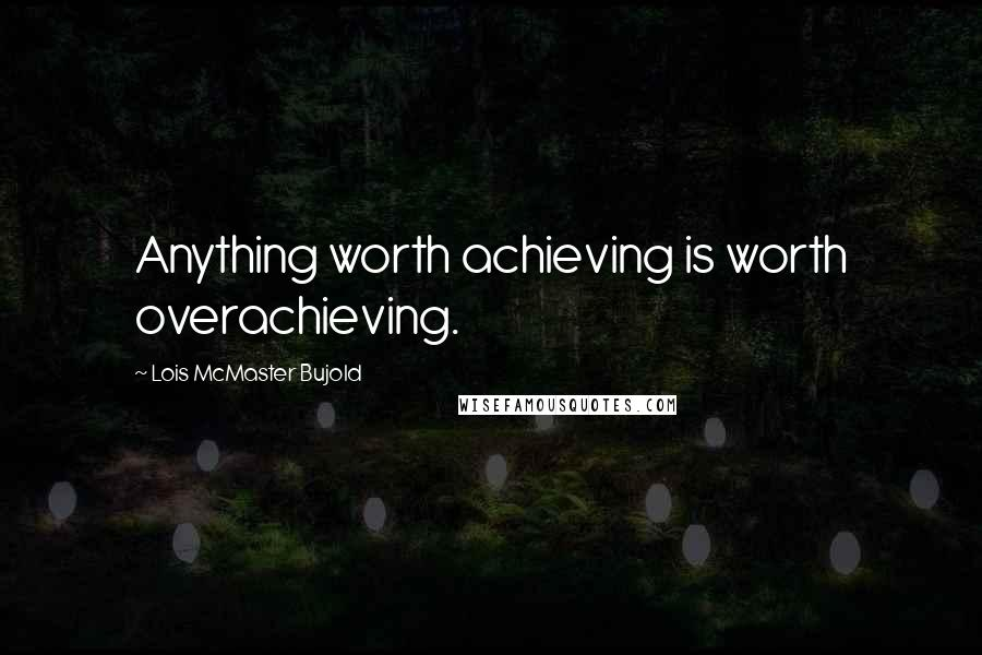 Lois McMaster Bujold quotes: Anything worth achieving is worth overachieving.