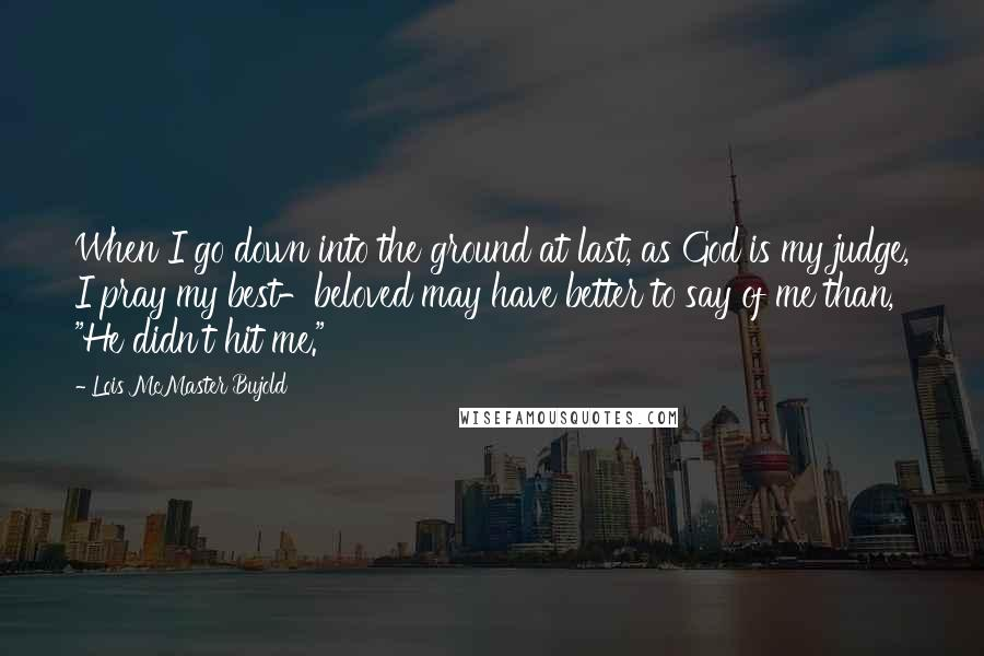"""Lois McMaster Bujold quotes: When I go down into the ground at last, as God is my judge, I pray my best-beloved may have better to say of me than, """"He didn't hit me."""""""