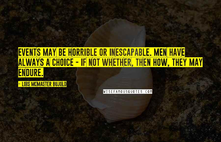 Lois McMaster Bujold quotes: Events may be horrible or inescapable. Men have always a choice - if not whether, then how, they may endure.