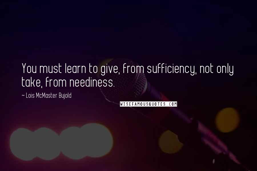 Lois McMaster Bujold quotes: You must learn to give, from sufficiency, not only take, from neediness.