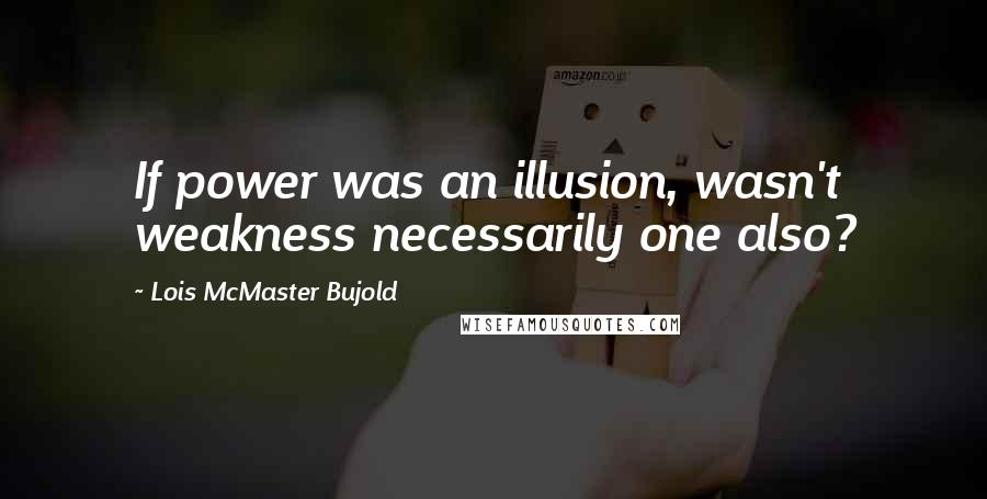 Lois McMaster Bujold quotes: If power was an illusion, wasn't weakness necessarily one also?
