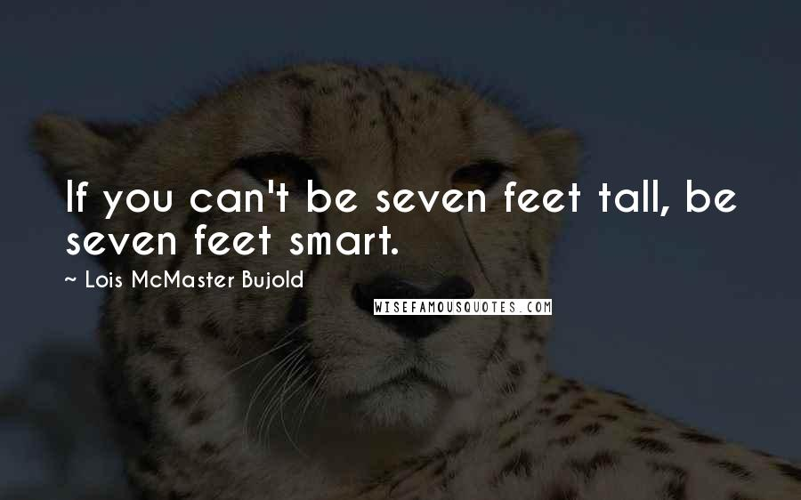 Lois McMaster Bujold quotes: If you can't be seven feet tall, be seven feet smart.