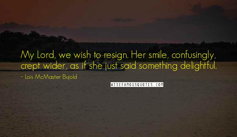 Lois McMaster Bujold quotes: My Lord, we wish to resign. Her smile, confusingly, crept wider, as if she just said something delightful.