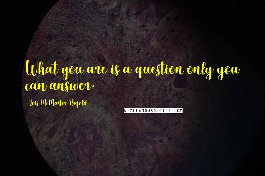 Lois McMaster Bujold quotes: What you are is a question only you can answer.