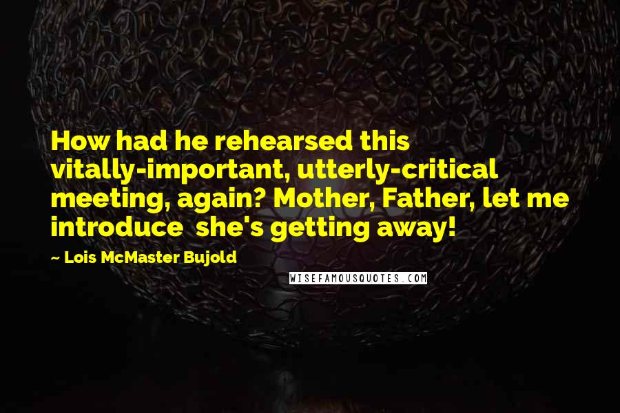 Lois McMaster Bujold quotes: How had he rehearsed this vitally-important, utterly-critical meeting, again? Mother, Father, let me introduce she's getting away!