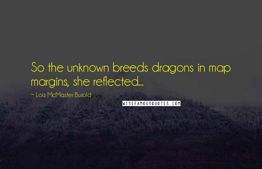 Lois McMaster Bujold quotes: So the unknown breeds dragons in map margins, she reflected...