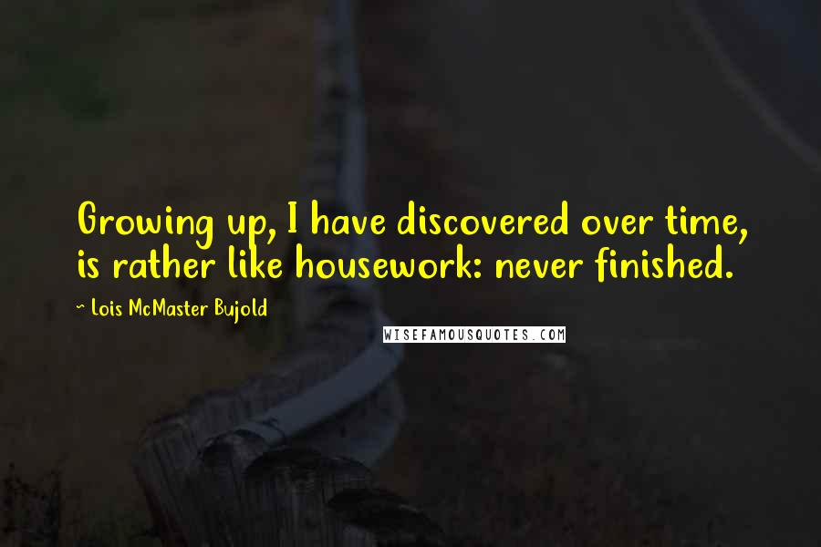 Lois McMaster Bujold quotes: Growing up, I have discovered over time, is rather like housework: never finished.