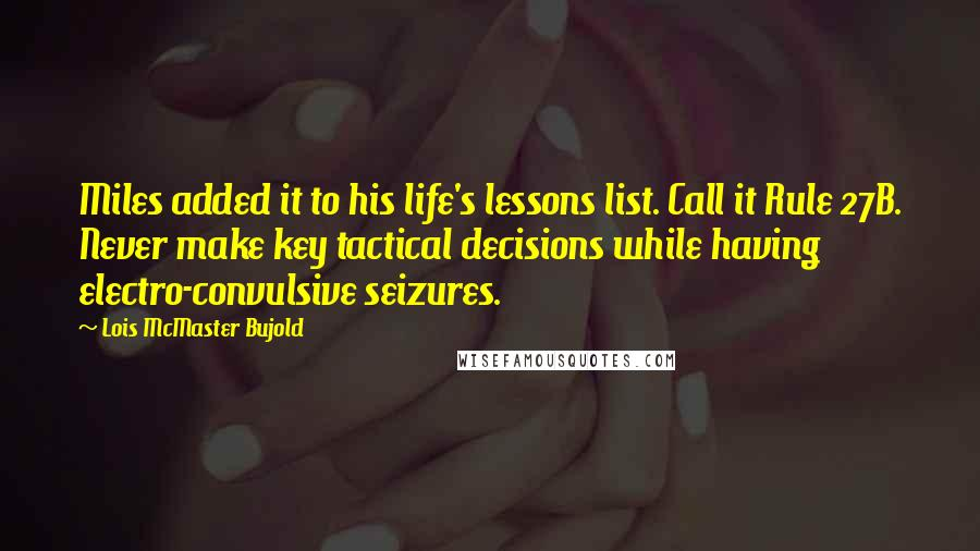 Lois McMaster Bujold quotes: Miles added it to his life's lessons list. Call it Rule 27B. Never make key tactical decisions while having electro-convulsive seizures.