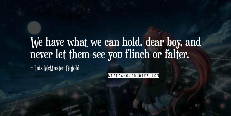 Lois McMaster Bujold quotes: We have what we can hold, dear boy, and never let them see you flinch or falter.