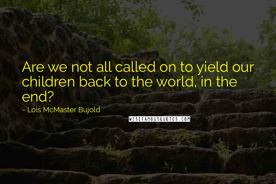 Lois McMaster Bujold quotes: Are we not all called on to yield our children back to the world, in the end?