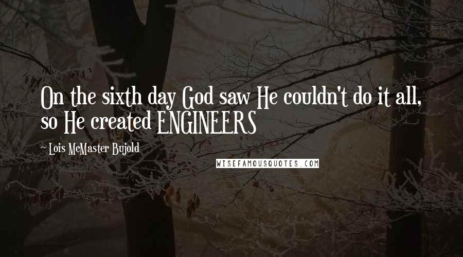 Lois McMaster Bujold quotes: On the sixth day God saw He couldn't do it all, so He created ENGINEERS