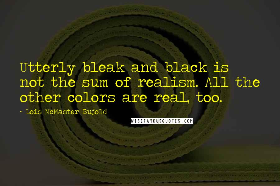 Lois McMaster Bujold quotes: Utterly bleak and black is not the sum of realism. All the other colors are real, too.