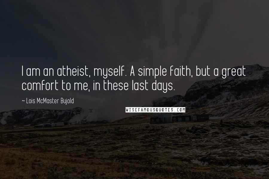 Lois McMaster Bujold quotes: I am an atheist, myself. A simple faith, but a great comfort to me, in these last days.
