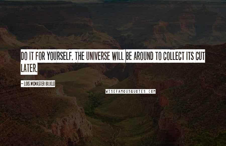 Lois McMaster Bujold quotes: Do it for yourself. The universe will be around to collect its cut later.