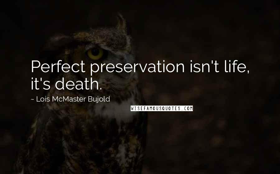 Lois McMaster Bujold quotes: Perfect preservation isn't life, it's death.