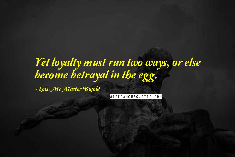 Lois McMaster Bujold quotes: Yet loyalty must run two ways, or else become betrayal in the egg.