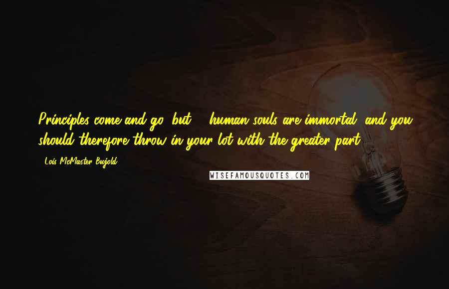 Lois McMaster Bujold quotes: Principles come and go, but ... human souls are immortal, and you should therefore throw in your lot with the greater part.