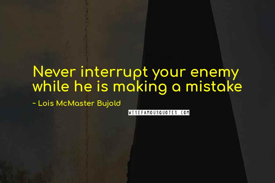 Lois McMaster Bujold quotes: Never interrupt your enemy while he is making a mistake
