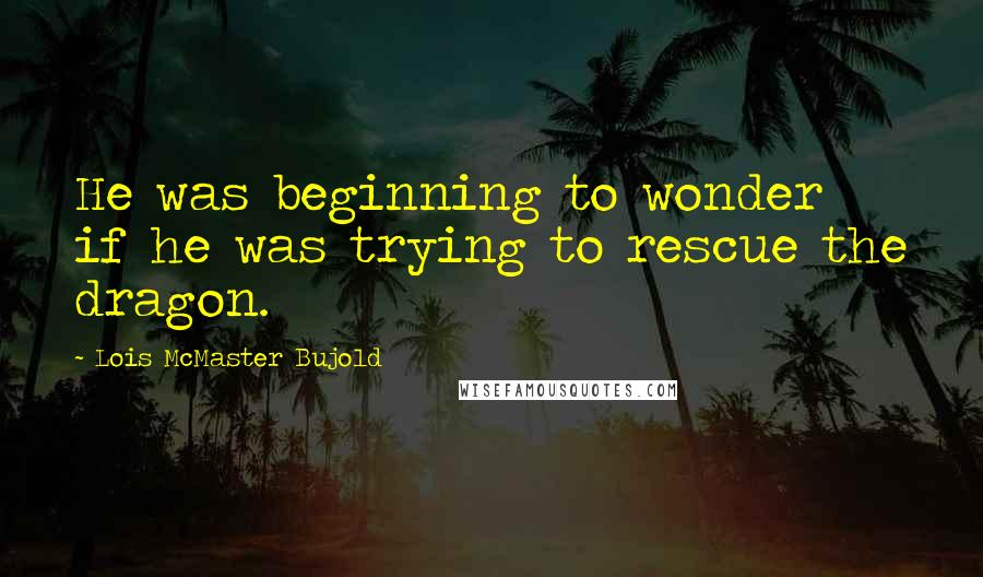 Lois McMaster Bujold quotes: He was beginning to wonder if he was trying to rescue the dragon.