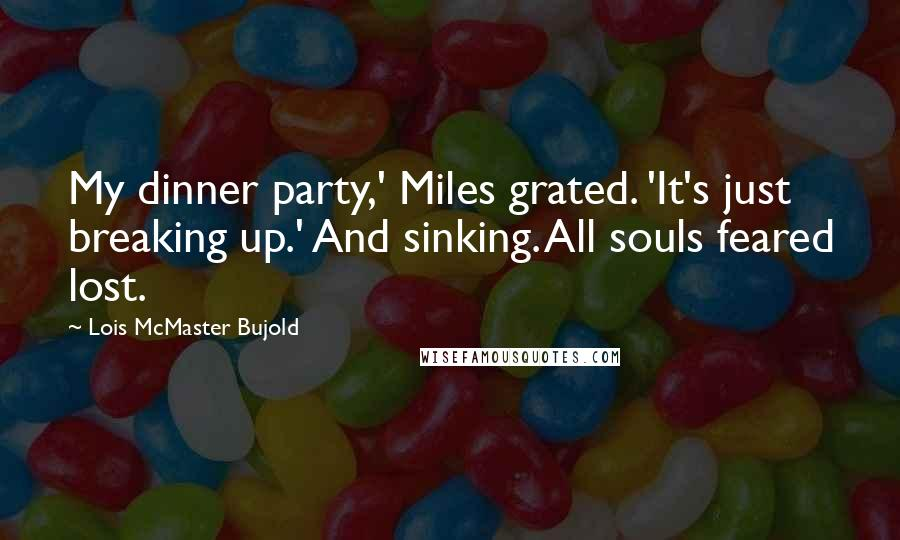 Lois McMaster Bujold quotes: My dinner party,' Miles grated. 'It's just breaking up.' And sinking. All souls feared lost.