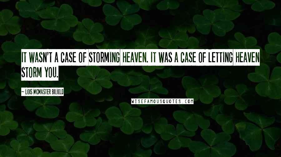 Lois McMaster Bujold quotes: It wasn't a case of storming heaven. It was a case of letting heaven storm you.
