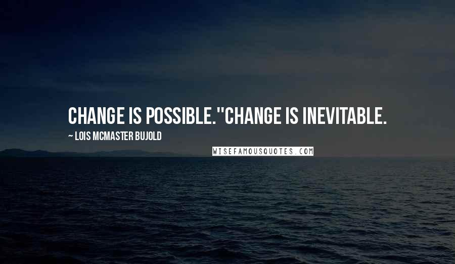 Lois McMaster Bujold quotes: Change is possible.''Change is inevitable.