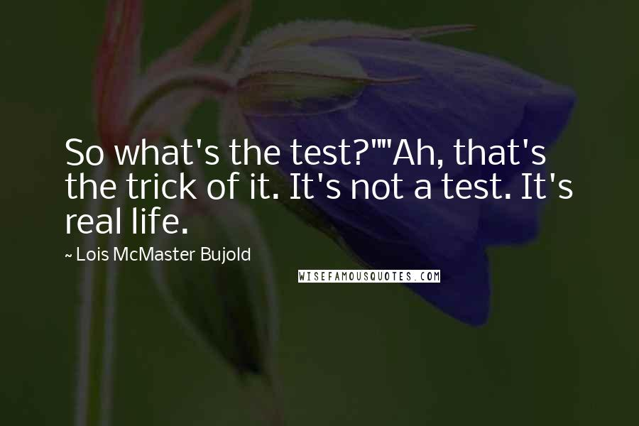 """Lois McMaster Bujold quotes: So what's the test?""""""""Ah, that's the trick of it. It's not a test. It's real life."""