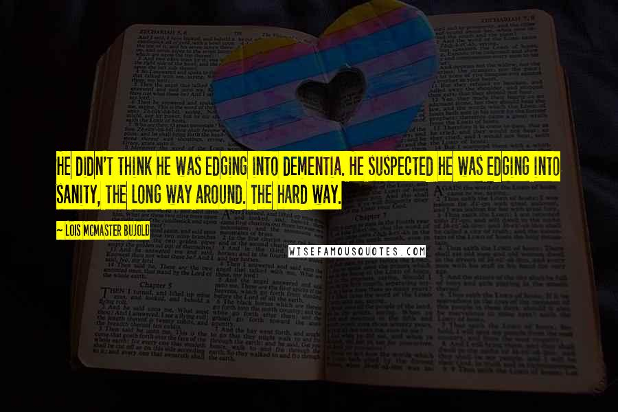 Lois McMaster Bujold quotes: He didn't think he was edging into dementia. He suspected he was edging into sanity, the long way around. The hard way.